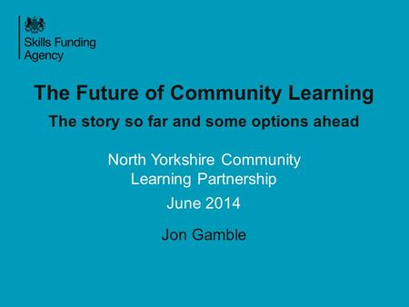The Future of Community Learning The story so far and some options ahead North Yorkshire Community Learning Partnership June 2014 Jon Gamble.