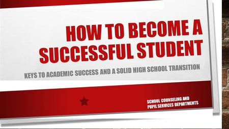 HOW TO BECOME A SUCCESSFUL STUDENT KEYS TO ACADEMIC SUCCESS AND A SOLID HIGH SCHOOL TRANSITION SCHOOL COUNSELING AND PUPIL SERVICES DEPARTMENTS.