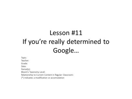 Lesson #11 If you're really determined to Google… Topic: Teacher: Grade: Date: Period(s): Bloom's Taxonomy Level: Relationship to Current Content in Regular.