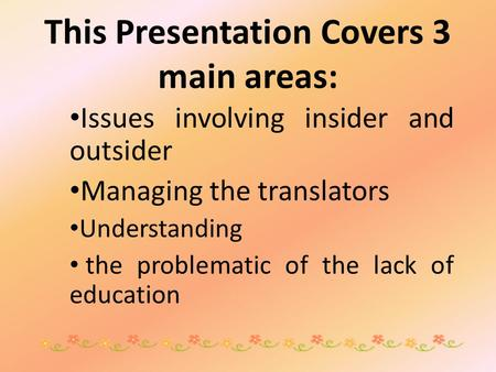 This Presentation Covers 3 main areas: Issues involving insider and outsider Managing the translators Understanding the problematic of the lack of education.