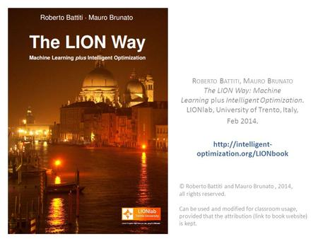 R OBERTO B ATTITI, M AURO B RUNATO The LION Way: Machine Learning plus Intelligent Optimization. LIONlab, University of Trento, Italy, Feb 2014.