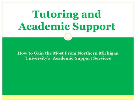 Tutoring and Academic Support How to Gain the Most From Northern Michigan University's Academic Support Services.