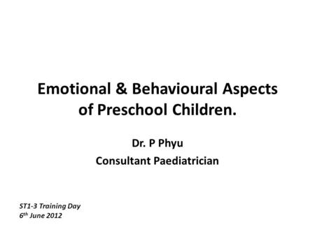 Emotional & Behavioural Aspects of Preschool Children. Dr. P Phyu Consultant Paediatrician ST1-3 Training Day 6 th June 2012.