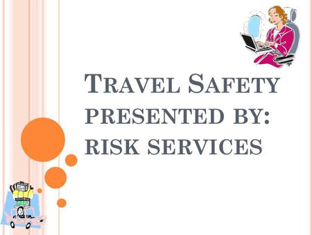 T RAVEL S AFETY PRESENTED BY : RISK SERVICES. T RAVEL S AFETY H AZARDS Transportation Accidents Assault/Robbery/Thief Fire Lifting/Ergonomics.