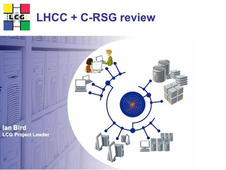 Ian Bird LCG Project Leader LHCC + C-RSG review. 2 Review of WLCG  To be held Feb 16 at CERN  LHCC Reviewers:  Amber Boehnlein  Chris.