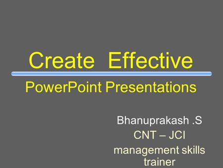 Create Effective PowerPoint Presentations Bhanuprakash.S CNT – JCI management skills trainer.