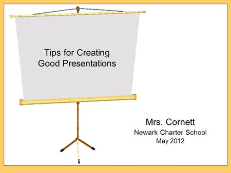 Tips for Creating Good Presentations Mrs. Cornett Newark Charter School May 2012.