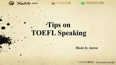 小马公开课 400-663-1986 小马公开课网址: bbs.xiaoma.com/gkk Tips on TOEFL Speaking Made by Aaron.