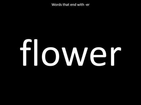 Flower Words that end with -er. better Words that end with -er.
