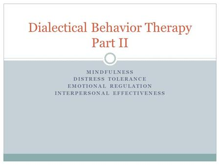 MINDFULNESS DISTRESS TOLERANCE EMOTIONAL REGULATION INTERPERSONAL EFFECTIVENESS Dialectical Behavior Therapy Part II.