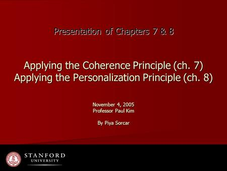 Presentation of Chapters 7 & 8 Applying the Coherence Principle (ch. 7) Applying the Personalization Principle (ch. 8) November 4, 2005 Professor Paul.