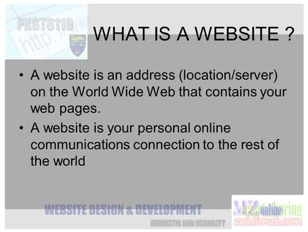 WHAT IS A WEBSITE ? A website is an address (location/server) on the World Wide Web that contains your web pages. A website is your personal online communications.