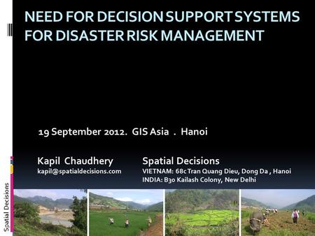 Spatial Decisions NEED FOR DECISION SUPPORT SYSTEMS FOR DISASTER RISK MANAGEMENT 19 September 2012. GIS Asia. Hanoi Kapil Chaudhery