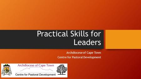 Practical Skills for Leaders Archdiocese of Cape Town Centre for Pastoral Development.