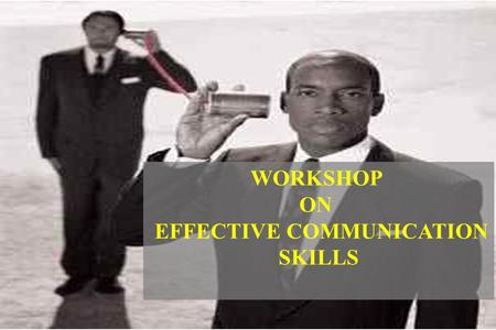 WORKSHOP ON EFFECTIVE COMMUNICATION SKILLS. Define and understand communication and the communication process List and overcome the filters/ barriers.