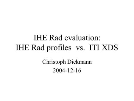 IHE Rad evaluation: IHE Rad profiles vs. ITI XDS Christoph Dickmann 2004-12-16.