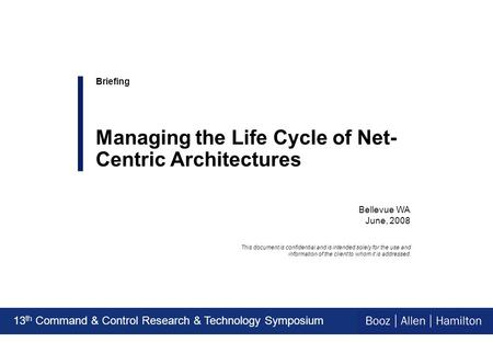 13 th Command & Control Research & Technology Symposium Bellevue WA June, 2008 Briefing Managing the Life Cycle of Net- Centric Architectures This document.
