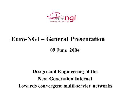 Euro-NGI – General Presentation 09 June 2004 Design and Engineering of the Next Generation Internet Towards convergent multi-service networks.