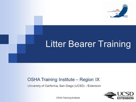 OSHA Training Institute 1 Litter Bearer Training OSHA Training Institute – Region IX University of California, San Diego (UCSD) - Extension.