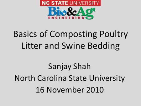 Basics of Composting Poultry Litter and Swine Bedding Sanjay Shah North Carolina State University 16 November 2010.