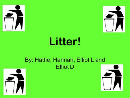 Litter! By: Hattie, Hannah, Elliot L and Elliot D.