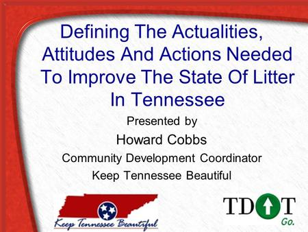Defining The Actualities, Attitudes And Actions Needed To Improve The State Of Litter In Tennessee Presented by Howard Cobbs Community Development Coordinator.