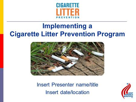 Insert Presenter name/title Insert date/location Implementing a Cigarette Litter Prevention Program.