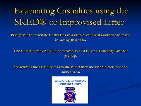 Evacuating Casualties using the SKED® or Improvised Litter Being able to evacuate Casualties in a quick, efficient manner can result in saving their life.