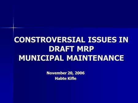 CONSTROVERSIAL ISSUES IN DRAFT MRP MUNICIPAL MAINTENANCE November 20, 2006 Habte Kifle.