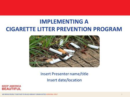 1 WE BRING PEOPLE TOGETHER TO BUILD VIBRANT COMMUNITIES HOW WILL YOU? IMPLEMENTING A CIGARETTE LITTER PREVENTION PROGRAM Insert Presenter name/title Insert.