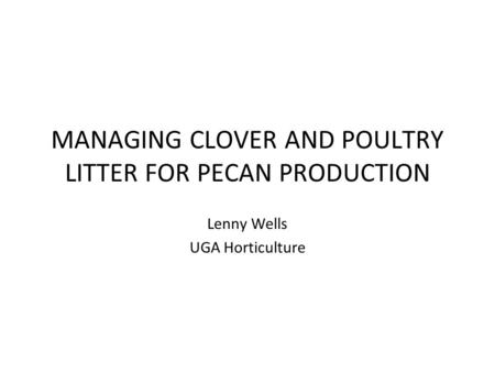 MANAGING CLOVER AND POULTRY LITTER FOR PECAN PRODUCTION Lenny Wells UGA Horticulture.