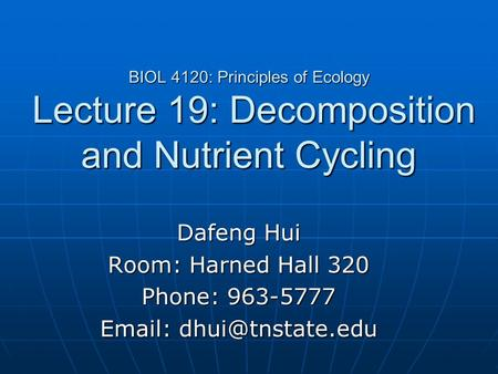 BIOL 4120: Principles of Ecology Lecture 19: Decomposition and Nutrient Cycling Dafeng Hui Room: Harned Hall 320 Phone: 963-5777