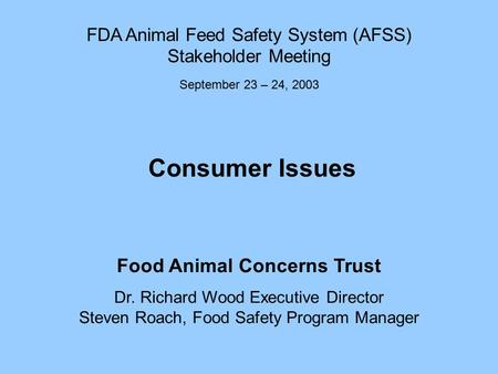 Consumer Issues Food Animal Concerns Trust Dr. Richard Wood Executive Director Steven Roach, Food Safety Program Manager FDA Animal Feed Safety System.