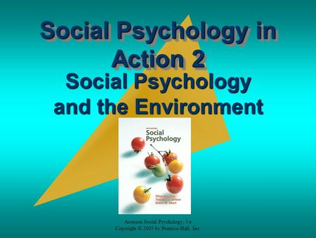 Aronson Social Psychology, 5/e Copyright © 2005 by Prentice-Hall, Inc. Social Psychology in Action 2 Social Psychology and the Environment.