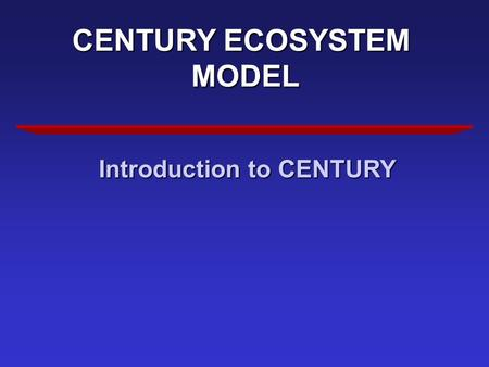CENTURY ECOSYSTEM MODEL Introduction to CENTURY. WHY CENTURY Evaluate Effects of Environmental Change Evaluate Changes in Management.