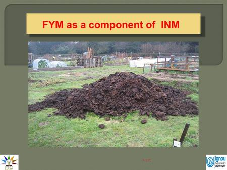 FYM as a component of INM Next. FYM is one of the oldest manure used by the farmers in growing crops because of its easy availability and presence of.