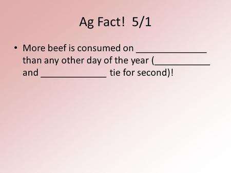 Ag Fact! 5/1 More beef is consumed on ______________ than any other day of the year (___________ and _____________ tie for second)!