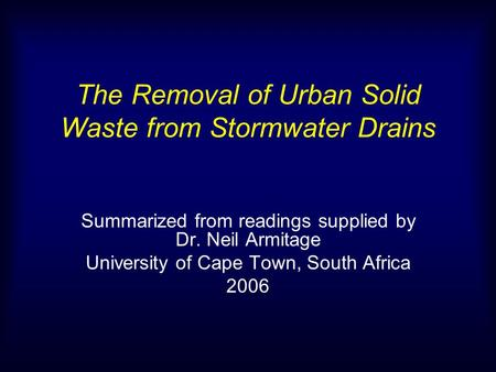 The Removal of Urban Solid Waste from Stormwater Drains Summarized from readings supplied by Dr. Neil Armitage University of Cape Town, South Africa 2006.