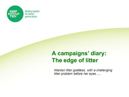 A campaigns' diary: The edge of litter Wanton litter goddess, with a challenging litter problem before her eyes…..