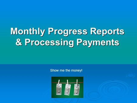 Monthly Progress Reports & Processing Payments Show me the money!