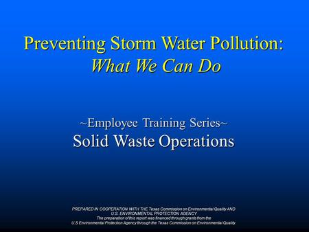 Preventing Storm Water Pollution: What We Can Do ~Employee Training Series~ Solid Waste Operations PREPARED IN COOPERATION WITH THE Texas Commission on.