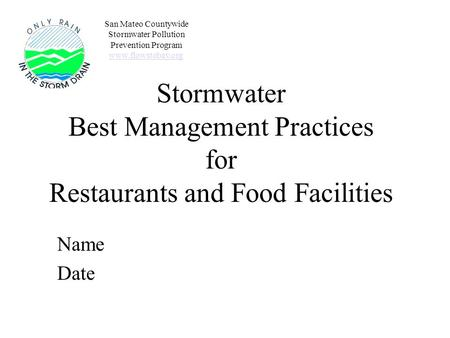Stormwater Best Management Practices for Restaurants and Food Facilities Name Date San Mateo Countywide Stormwater Pollution Prevention Program www.flowstobay.org.