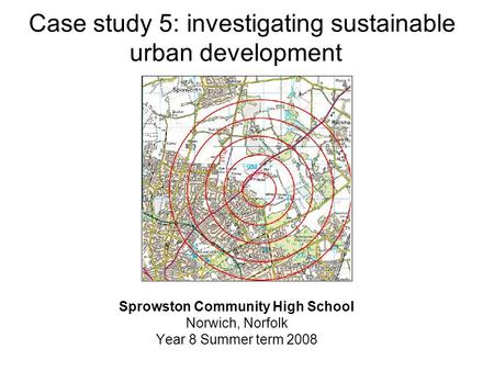 Case study 5: investigating sustainable urban development Sprowston Community High School Norwich, Norfolk Year 8 Summer term 2008.