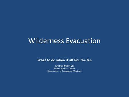 Wilderness Evacuation What to do when it all hits the fan Jonathan Miller, MD Maine Medical Center Department of Emergency Medicine.