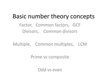 Basic number theory concepts Factor, Common factors, GCF Divisors, Common divisors Multiple, Common multiples, LCM Prime vs composite Odd vs even.