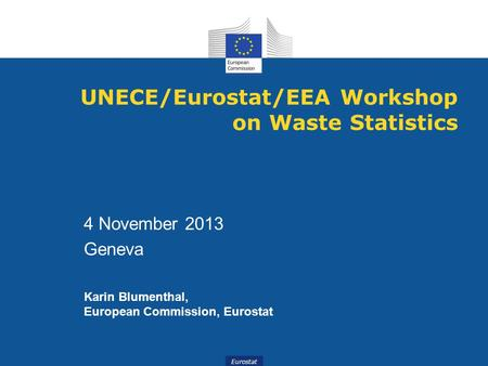 Eurostat UNECE/Eurostat/EEA Workshop on Waste Statistics 4 November 2013 Geneva Karin Blumenthal, European Commission, Eurostat.