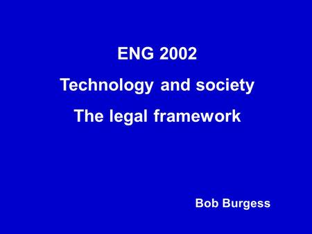 ENG 2002 Technology and society The legal framework Bob Burgess.