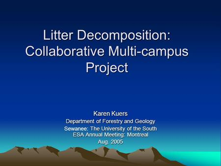 Litter Decomposition: Collaborative Multi-campus Project Karen Kuers Department of Forestry and Geology The University of the South ESA Annual Meeting: