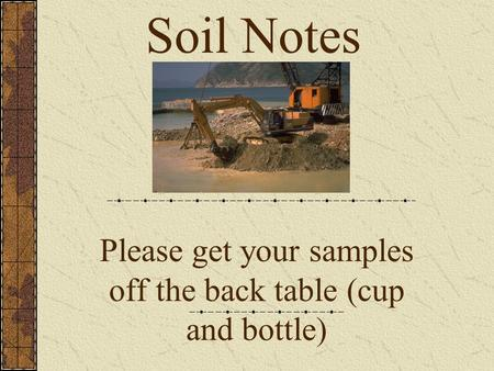 Please get your samples off the back table (cup and bottle) Soil Notes.