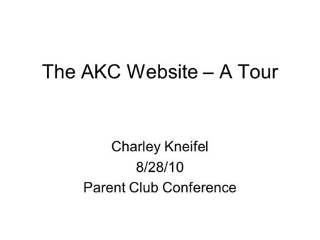 The AKC Website – A Tour Charley Kneifel 8/28/10 Parent Club Conference.
